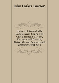 Книга под заказ: «History of Remarkable Conspiracies Connected with European History, During the Fifteenth, Sixteenth, and Seventeenth Centuries, Volume 1»
