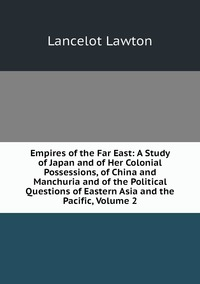 Empires of the Far East: A Study of Japan and of Her Colonial Possessions, of China and Manchuria and of the Political Questions of Eastern Asia and the Pacific, Volume 2, Lancelot Lawton обложка-превью
