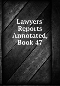 Книга под заказ: «Lawyers' Reports Annotated, Book 47»