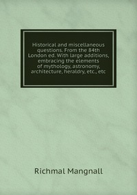 Книга под заказ: «Historical and miscellaneous questions. From the 84th London ed. With large additions, embracing the elements of mythology, astronomy, architecture, heraldry, etc., etc»