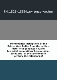Книга под заказ: «Monumental inscriptions of the British West Indies from the earliest date, with genealogical and historical annotations, from original, local, and . of the seventeenth century, the calendars of»