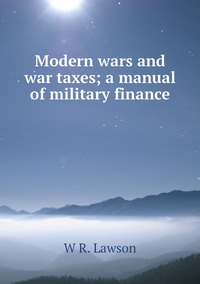 Modern wars and war taxes; a manual of military finance, W R. Lawson обложка-превью