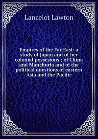 Книга под заказ: «Empires of the Far East: a study of Japan and of her colonial possesions ; of China and Manchuria and of the political questions of eastern Asia and the Pacific»