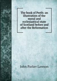Книга под заказ: «The book of Perth: an illustration of the moral and ecclesiastical state of Scotland before and after the Reformation»