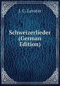 Schweizerlieder (German Edition), J. C. Lavater обложка-превью