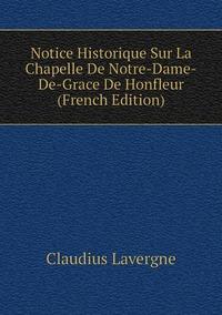 Книга под заказ: «Notice Historique Sur La Chapelle De Notre-Dame-De-Grace De Honfleur (French Edition)»