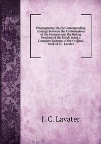 Physiognomy, Or, the Corresponding Analogy Between the Conformation of the Features and the Ruling Passions of the Mind: Being a Complete Epitome of the Original Work of J.C. Lavater, J. C. Lavater обложка-превью