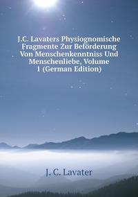Книга под заказ: «J.C. Lavaters Physiognomische Fragmente Zur Beförderung Von Menschenkenntniss Und Menschenliebe, Volume 1 (German Edition)»