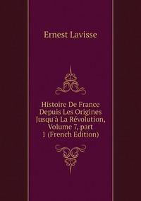 Книга под заказ: «Histoire De France Depuis Les Origines Jusqu'à La Révolution, Volume 7,part 1 (French Edition)»