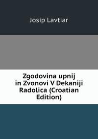 Книга под заказ: «Zgodovina upnij in Zvonovi V Dekaniji Radolica (Croatian Edition)»