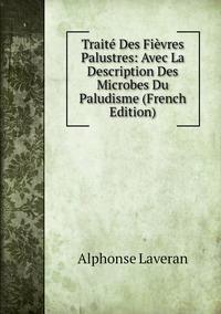 Книга под заказ: «Traité Des Fièvres Palustres: Avec La Description Des Microbes Du Paludisme (French Edition)»