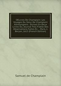 Книга под заказ: «OEuvres De Champlain: Les Voyages Du Sieur De Champlain Xaintongeois . Divisez En Deux Livres Ou, Journal Tres-Fidele Des Observations Faites És . . Paris, I. Berjon, 1613 (French Edition)»