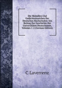 Книга под заказ: «Die Medaillen Und Gedächtniszeichen Der Deutschen Hochschulen: Ein Beitrag Zur Geschichte Der Universitäten Deutschlands, Volumes 1-2 (German Edition)»