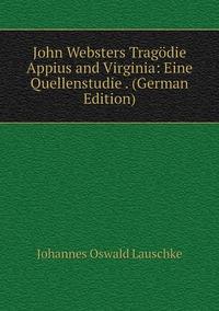 Книга под заказ: «John Websters Tragödie Appius and Virginia: Eine Quellenstudie . (German Edition)»