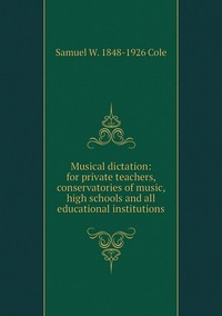Книга под заказ: «Musical dictation: for private teachers, conservatories of music, high schools and all educational institutions»