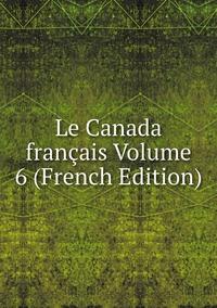 Книга под заказ: «Le Canada français Volume 6 (French Edition)»