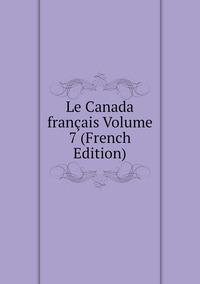 Книга под заказ: «Le Canada français Volume 7 (French Edition)»