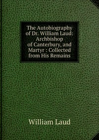 Книга под заказ: «The Autobiography of Dr. William Laud: Archbishop of Canterbury, and Martyr : Collected from His Remains»