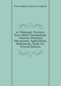 Книга под заказ: «Le Télégraph: Terrestre, Sous-Marin, Pneumatique : Histoire, Principes, Mécanismes, Applications, Règlements, Tarifs, Etc (French Edition)»