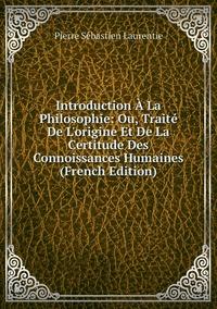 Книга под заказ: «Introduction À La Philosophie: Ou, Traité De L'origine Et De La Certitude Des Connoissances Humaines (French Edition)»