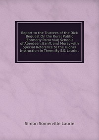 Книга под заказ: «Report to the Trustees of the Dick Bequest On the Rural Public (Formerly Parochial) Schools of Aberdeen, Banff, and Moray with Special Reference to the Higher Instruction in Them: By S.S. Laurie .»