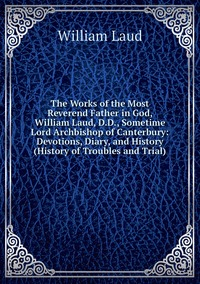 Книга под заказ: «The Works of the Most Reverend Father in God, William Laud, D.D., Sometime Lord Archbishop of Canterbury: Devotions, Diary, and History (History of Troubles and Trial)»