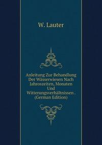 Книга под заказ: «Anleitung Zur Behandlung Der Wässerwiesen Nach Jahroszeiten, Monaten Und Witterungsverhältnissen . (German Edition)»