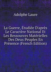 Книга под заказ: «La Guerre, Étudiée D'après Le Caractère National Et Les Ressources Matérielles Des Deux Peuples En Présence (French Edition)»