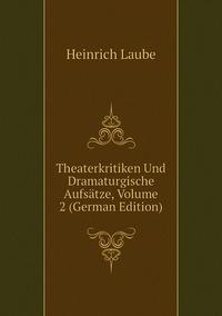 Книга под заказ: «Theaterkritiken Und Dramaturgische Aufsätze, Volume 2 (German Edition)»