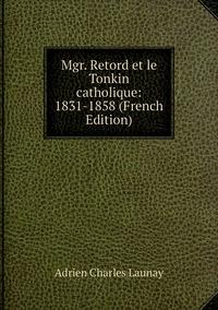 Книга под заказ: «Mgr. Retord et le Tonkin catholique: 1831-1858 (French Edition)»