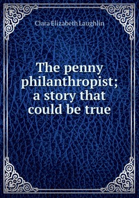 Книга под заказ: «The penny philanthropist; a story that could be true»
