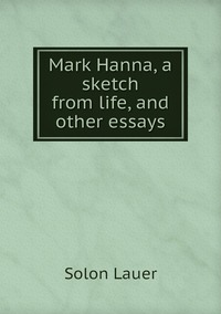 Книга под заказ: «Mark Hanna, a sketch from life, and other essays»