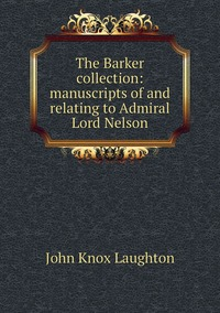 Книга под заказ: «The Barker collection: manuscripts of and relating to Admiral Lord Nelson»