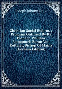 Книга под заказ: «Christian Social Reform. ; Program Outlined By Its Pioneer, William Emmanuel, Baron Von Ketteler, Bishop Of Mainz (German Edition)»