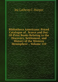 Bibliotheca Americana: Priced Catalogue of . Scarce and Out-Of-Print Books Relating to the Discovery, Settlement, and History of the Western Hemisphere ., Volume 110, Inc Lathrop C. Harper обложка-превью