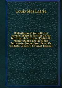 Книга под заказ: «Bibliothèque Universelle Des Voyages Effectués Par Mer Ou Par Terre Dans Les Diverses Parties Du Monde: Dupuis Les Premières Découvertes Jusqu'a Nos . Revus Ou Traduits, Volume 44 (French Edition)»