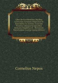 Книга под заказ: «Liber De Excellentibus Ducibus Exterarum Gentium Dispositus Et Emendatus Ex Justino: Cicerone Frontino Aliisque Scriptoribus Romanis Suppletus Et . Breviorem Narrationem Coactae (Latin Edition)»