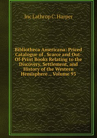 Bibliotheca Americana: Priced Catalogue of . Scarce and Out-Of-Print Books Relating to the Discovery, Settlement, and History of the Western Hemisphere ., Volume 93, Inc Lathrop C. Harper обложка-превью