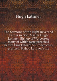 Книга под заказ: «The Sermons of the Right Reverend Father in God, Master Hugh Latimer, Bishop of Worcester: many of which were preached before King Edward VI . to which is prefixed, Bishop Latimer's life»
