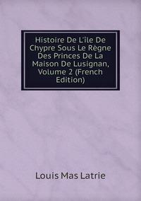 Книга под заказ: «Histoire De L'île De Chypre Sous Le Règne Des Princes De La Maison De Lusignan, Volume 2 (French Edition)»