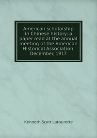 Книга под заказ: «American scholarship in Chinese history: a paper read at the annual meeting of the American Historical Association, December, 1917»