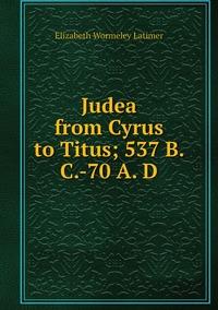 Книга под заказ: «Judea from Cyrus to Titus; 537 B. C.-70 A. D»