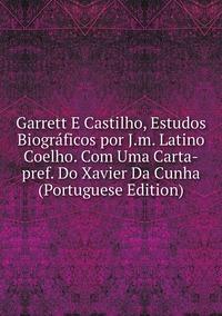 Книга под заказ: «Garrett E Castilho, Estudos Biográficos por J.m. Latino Coelho. Com Uma Carta-pref. Do Xavier Da Cunha (Portuguese Edition)»