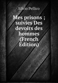 Книга под заказ: «Mes prisons ; suivies Des devoirs des hommes (French Edition)»
