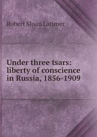 Книга под заказ: «Under three tsars: liberty of conscience in Russia, 1856-1909»