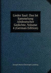 Книга под заказ: «Lieder Saal: Das Ist Sammelung Altdeutscher Gedichte, Volume 4 (German Edition)»
