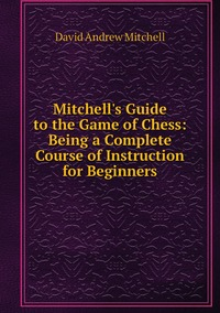 Книга под заказ: «Mitchell's Guide to the Game of Chess: Being a Complete Course of Instruction for Beginners»