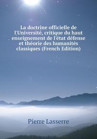 Книга под заказ: «La doctrine officielle de l'Université, critique du haut enseignement de l'état défense et théorie des humanités classiques (French Edition)»