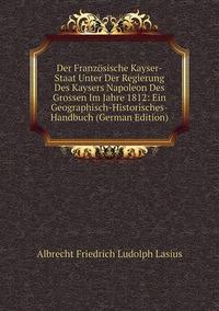 Книга под заказ: «Der Französische Kayser-Staat Unter Der Regierung Des Kaysers Napoleon Des Grossen Im Jahre 1812: Ein Geographisch-Historisches-Handbuch (German Edition)»