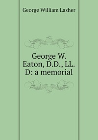 Книга под заказ: «George W. Eaton, D.D., LL.D: a memorial»